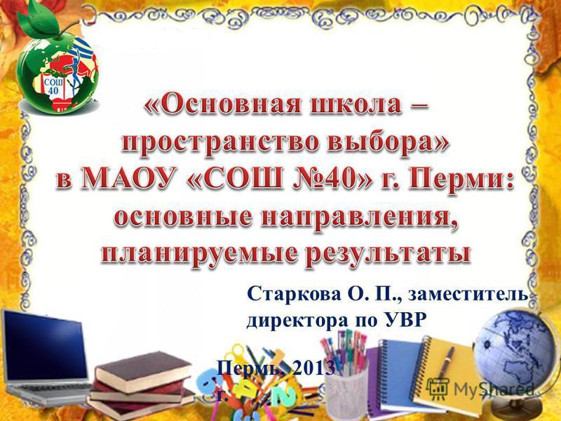 Старкова О. П., заместитель директора по УВР Пермь, 2013 г.