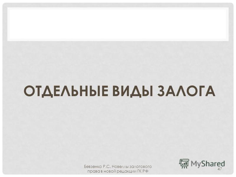 ОТДЕЛЬНЫЕ ВИДЫ ЗАЛОГА Бевзенко Р.С. Новеллы залогового права в новой редакции ГК РФ 47