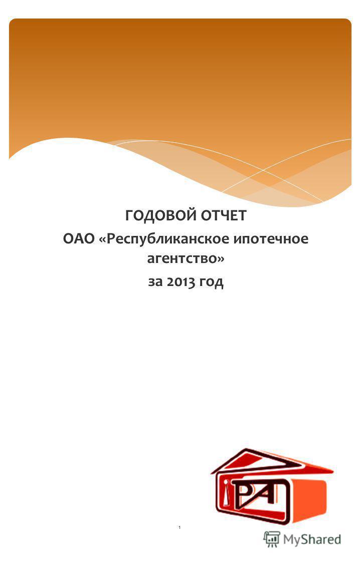 ГОДОВОЙ ОТЧЕТ ОАО «Республиканское ипотечное агентство» за 2013 год 1