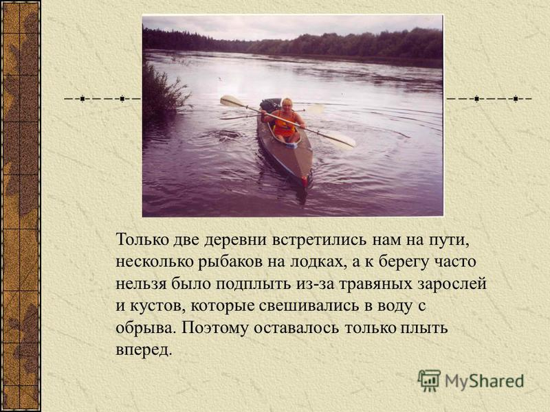Только две деревни встретились нам на пути, несколько рыбаков на лодках, а к берегу часто нельзя было подплыть из-за травяных зарослей и кустов, которые свешивались в воду с обрыва. Поэтому оставалось только плыть вперед.