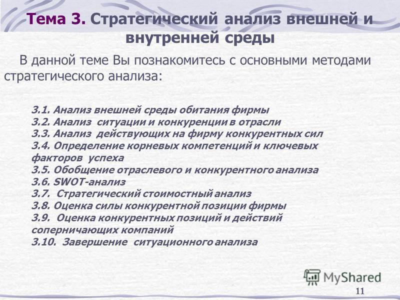 11 Тема 3. Стратегический анализ внешней и внутренней среды В данной теме Вы познакомитесь с основными методами стратегического анализа: 3.1. Анализ внешней среды обитания фирмы 3.2. Анализ ситуации и конкуренции в отрасли 3.3. Анализ действующих на