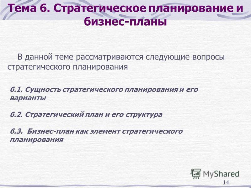 14 Тема 6. Стратегическое планирование и бизнес-планы В данной теме рассматриваются следующие вопросы стратегического планирования 6.1. Сущность стратегического планирования и его варианты 6.2. Стратегический план и его структура 6.3. Бизнес-план как