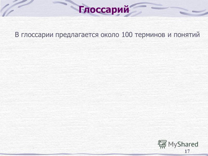 17 Глоссарий В глоссарии предлагается около 100 терминов и понятий