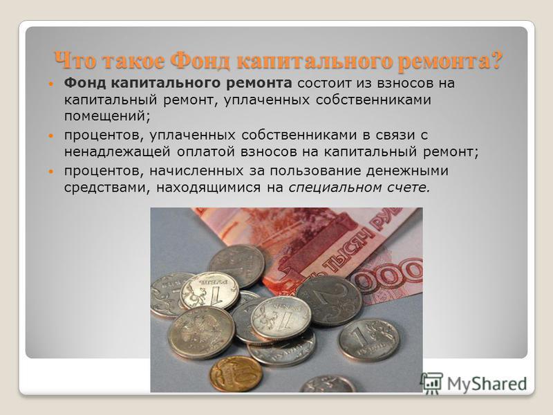 Что такое Фонд капитального ремонта? Фонд капитального ремонта состоит из взносов на капитальный ремонт, уплаченных собственниками помещений; процентов, уплаченных собственниками в связи с ненадлежащей оплатой взносов на капитальный ремонт; процентов