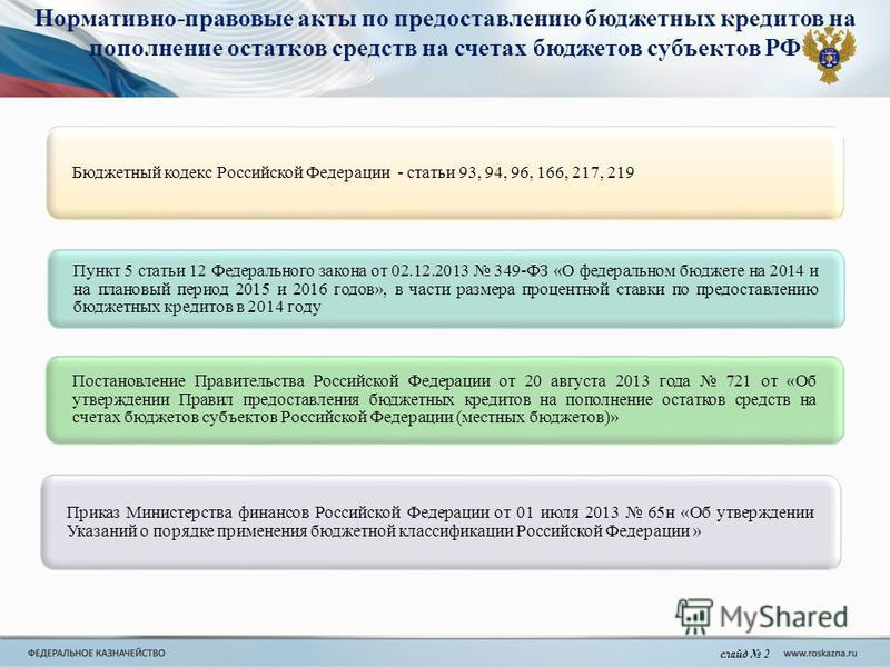 Нормативно-правовые акты по предоставлению бюджетных кредитов на пополнение остатков средств на счетах бюджетов субъектов РФ слайд 2 Бюджетный кодекс Российской Федерации - статьи 93, 94, 96, 166, 217, 219 Пункт 5 статьи 12 Федерального закона от 02.