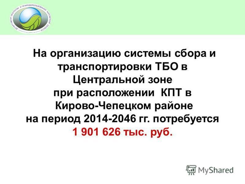 На организацию системы сбора и транспортировки ТБО в Центральной зоне при расположении КПТ в Кирово-Чепецком районе на период 2014-2046 гг. потребуется 1 901 626 тыс. руб.