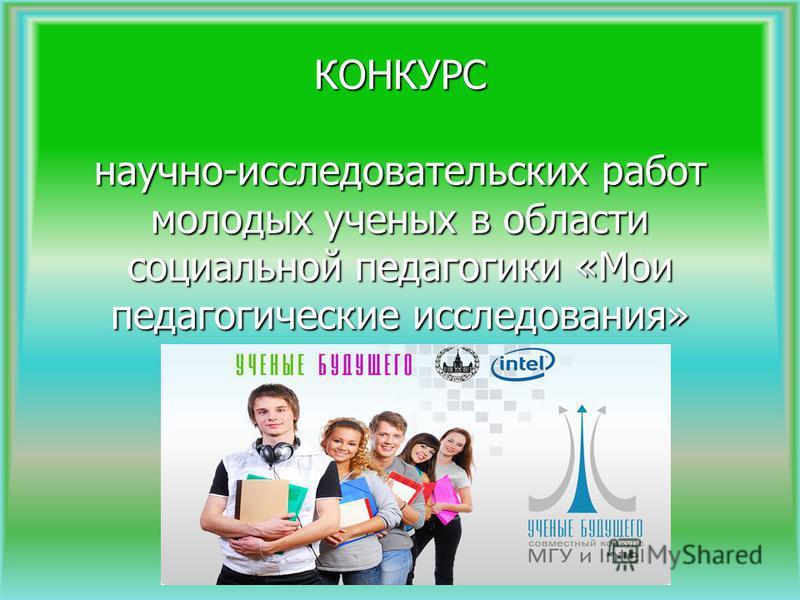 Конкурс КОНКУРС научно-исследовательских работ молодых ученых в области социальной педагогики «Мои педагогические исследования»