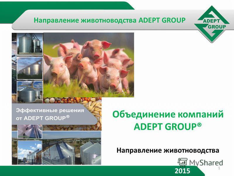Объединение компаний ADEPT GROUP® Направление животноводства 2015 1 Направление животноводства ADEPT GROUP