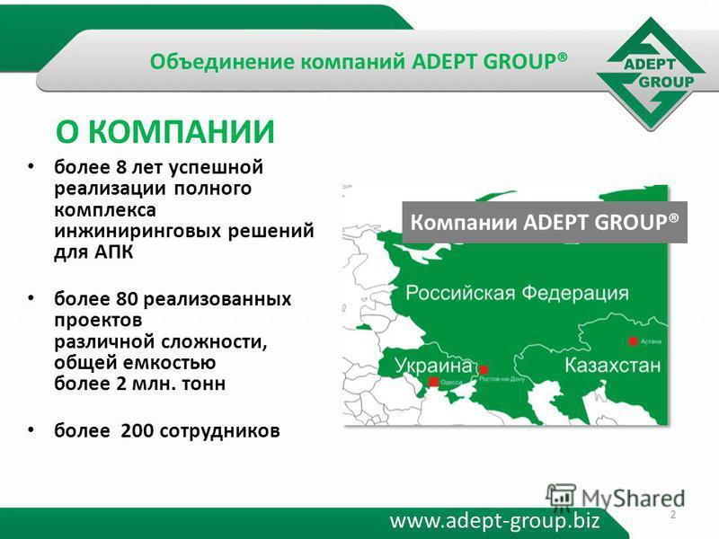 Объединение компаний ADEPT GROUP® более 8 лет успешной реализации полного комплекса инжиниринговых решений для АПК более 80 реализованных проектов различной сложности, общей емкостью более 2 млн. тонн более 200 сотрудников www.adept-group.biz Компани