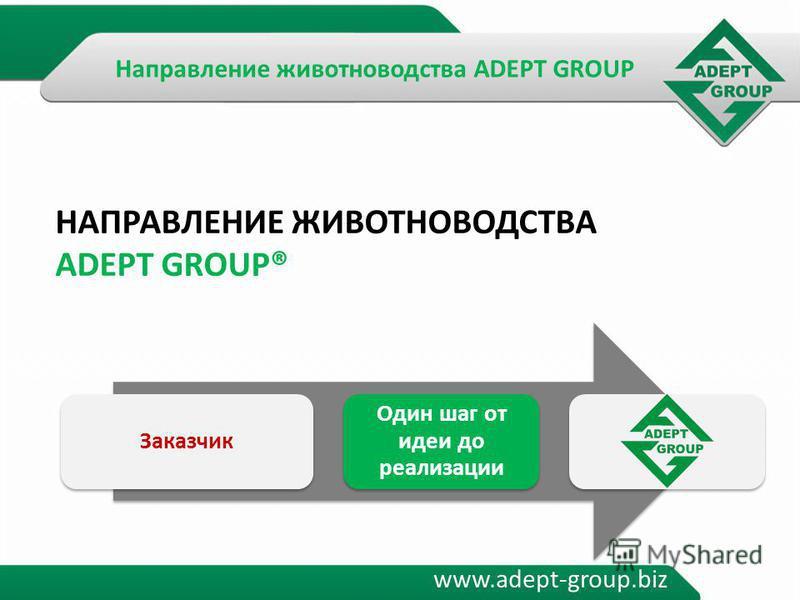 www.adept-group.biz НАПРАВЛЕНИЕ ЖИВОТНОВОДСТВА ADEPT GROUP® Заказчик Один шаг от идеи до реализации Направление животноводства ADEPT GROUP