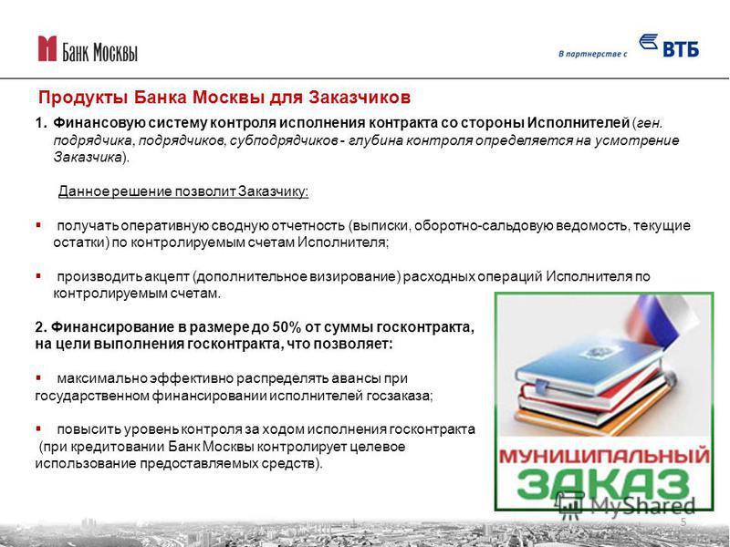 Продукты Банка Москвы для Заказчиков 1. Финансовую систему контроля исполнения контракта со стороны Исполнителей (ген. подрядчика, подрядчиков, субподрядчиков - глубина контроля определяется на усмотрение Заказчика). Данное решение позволит Заказчику
