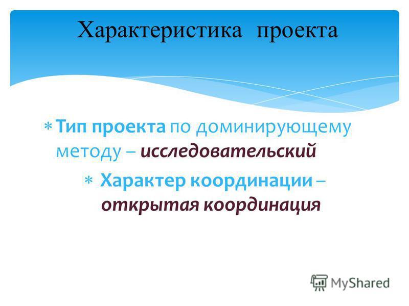 Тип проекта по доминирующему методу – исследовательский Характер координации – открытая координация Характеристика проекта