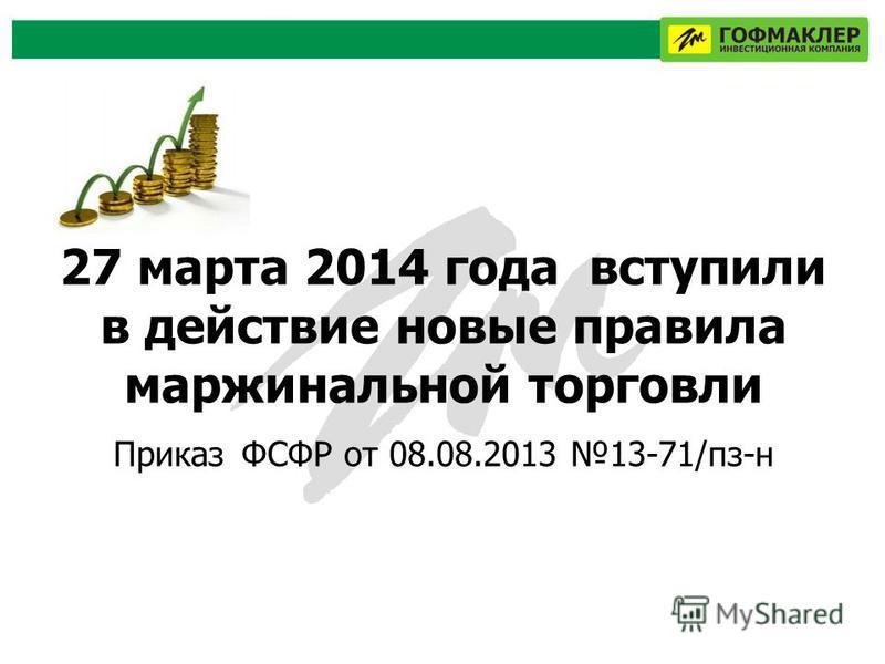 27 марта 2014 года вступили в действие новые правила маржинальной торговли Приказ ФСФР от 08.08.2013 13-71/пз-н