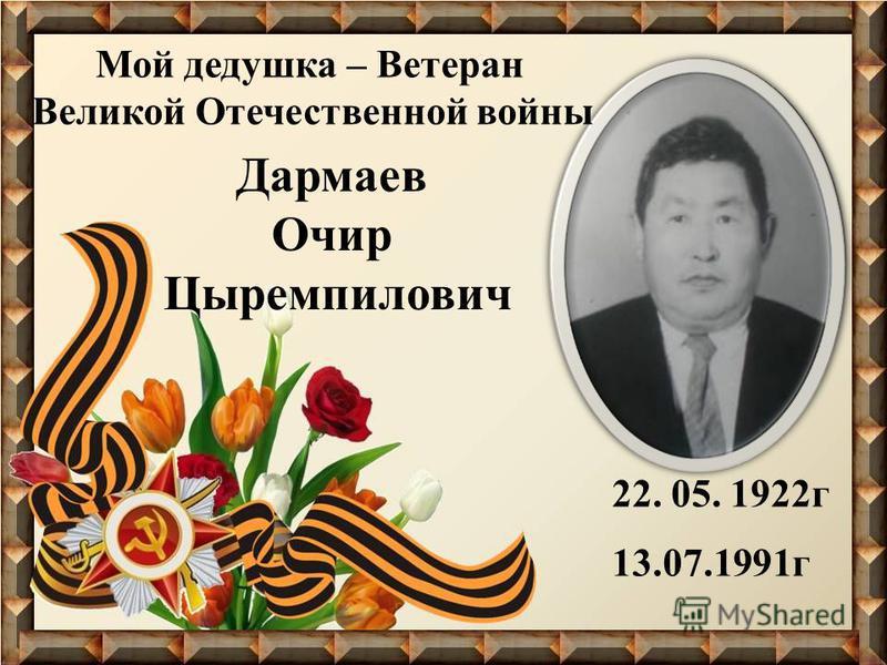 22. 05. 1922 г 13.07.1991 г Дармаев Очир Цыремпилович Мой дедушка – Ветеран Великой Отечественной войны