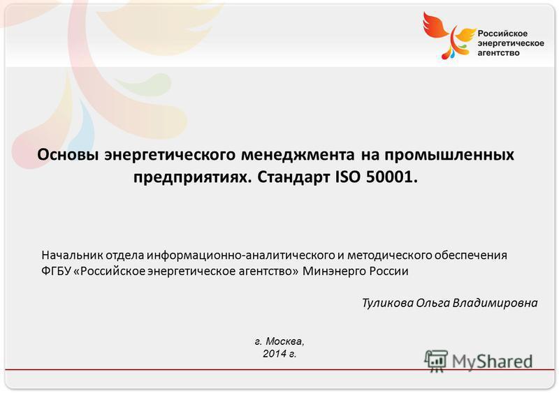 Российское энергетическое агентство Основы энергетического менеджмента на промышленных предприятиях. Стандарт ISO 50001. Начальник отдела информационно-аналитического и методического обеспечения ФГБУ «Российское энергетическое агентство» Минэнерго Ро