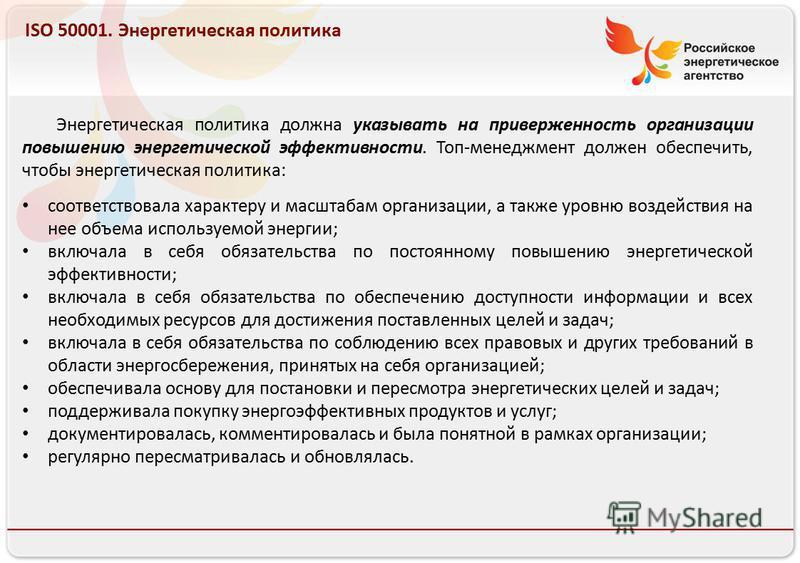 Российское энергетическое агентство 13.08.10 ISO 50001. Энергетическая политика Энергетическая политика должна указывать на приверженность организации повышению энергетической эффективности. Топ-менеджмент должен обеспечить, чтобы энергетическая поли
