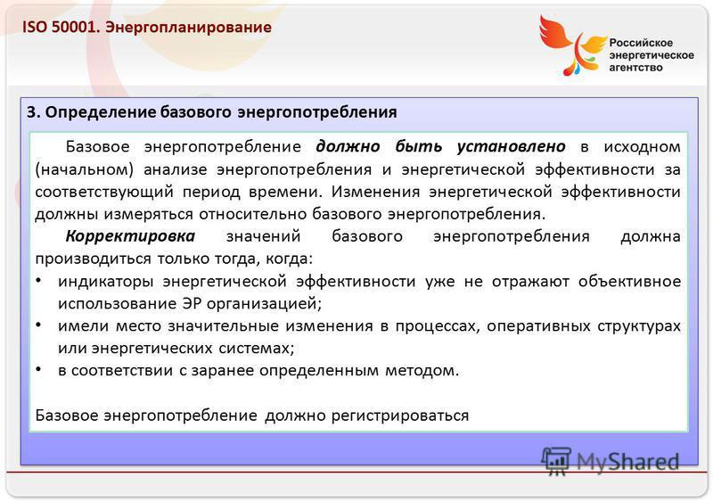Российское энергетическое агентство 13.08.10 ISO 50001. Энергопланирование 3. Определение базового энергопотребления Базовое энергопотребление должно быть установлено в исходном (начальном) анализе энергопотребления и энергетической эффективности за