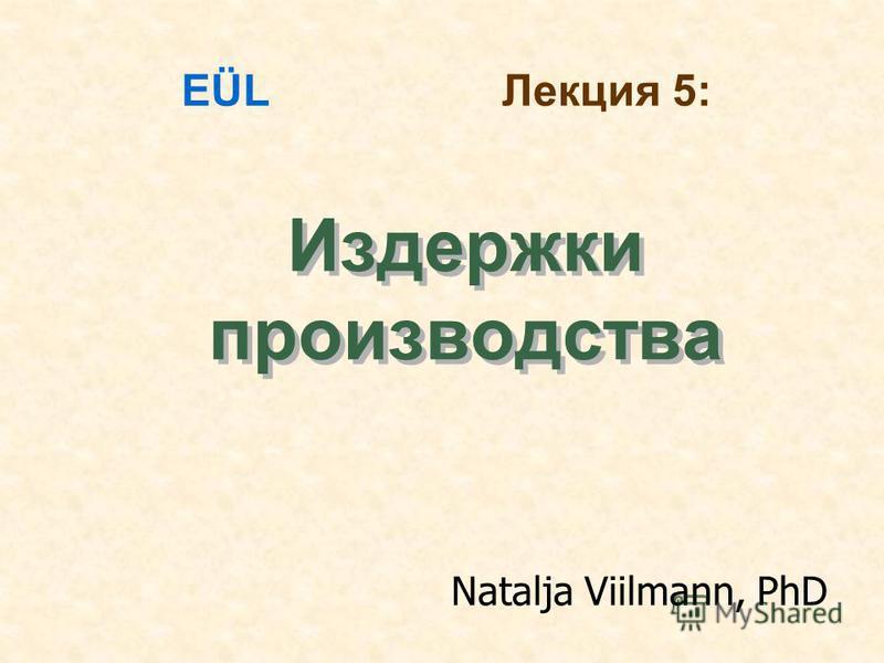 Издержки производства EÜL Лекция 5: Natalja Viilmann, PhD