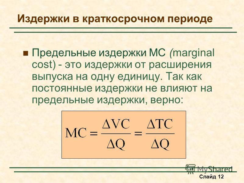 Слайд 12 Издержки в краткосрочном периоде Предельные издержки MC (marginal cost) - это издержки от расширения выпуска на одну единицу. Так как постоянные издержки не влияют на предельные издержки, верно:
