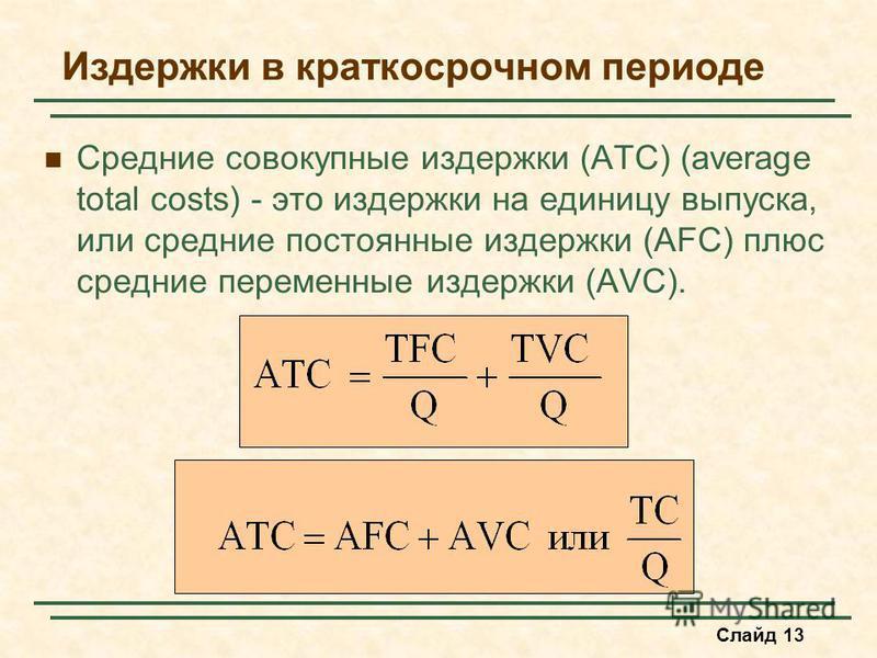 Слайд 13 Издержки в краткосрочном периоде Средние совокупные издержки (ATC) (average total costs) - это издержки на единицу выпуска, или средние постоянные издержки (AFC) плюс средние переменные издержки (AVC).