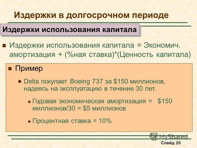 Слайд 20 Издержки в долгосрочном периоде Издержки использования капитала = Экономич. амортизация + (%ная ставка)*(Ценность капитала) Издержки использования капитала Пример Delta покупает Boeing 737 за $150 миллионов, надеясь на эксплуатацию в течение