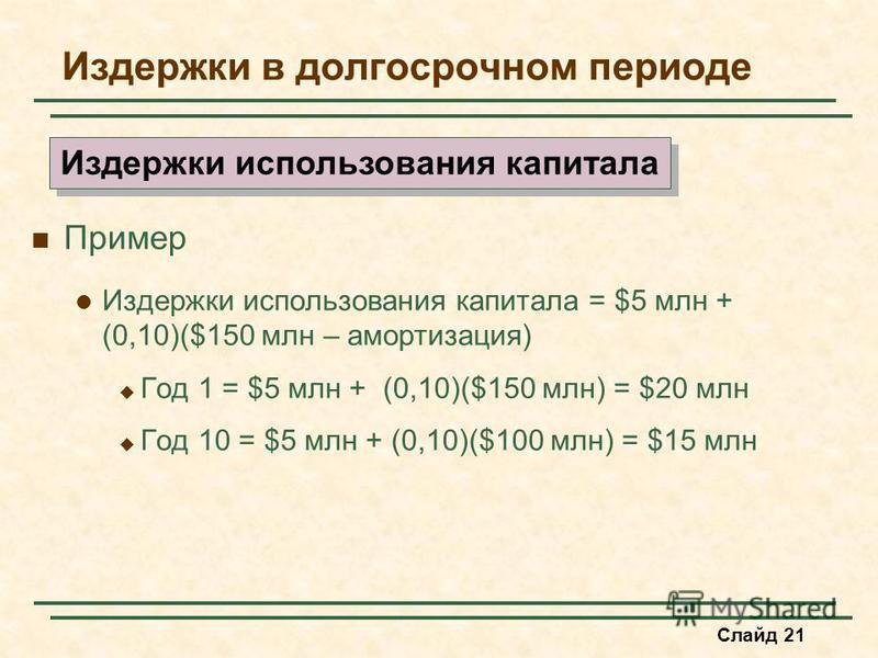 Слайд 21 Издержки в долгосрочном периоде Пример Издержки использования капитала = $5 млн + (0,10)($150 млн – амортизация) Год 1 = $5 млн + (0,10)($150 млн) = $20 млн Год 10 = $5 млн + (0,10)($100 млн) = $15 млн Издержки использования капитала