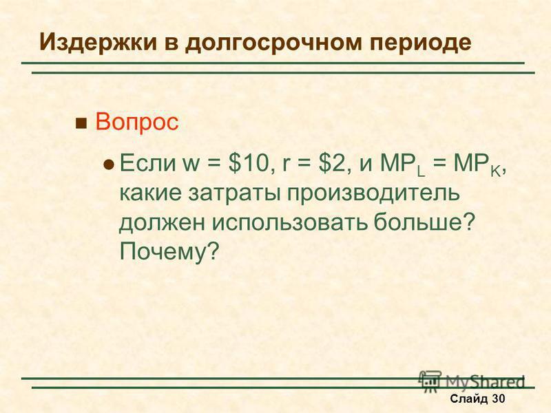 Слайд 30 Издержки в долгосрочном периоде Вопрос Если w = $10, r = $2, и MP L = MP K, какие затраты производитель должен использовать больше? Почему?