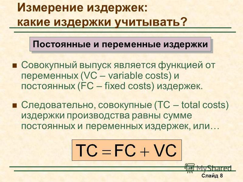 Слайд 8 Совокупный выпуск является функцией от переменных (VC – variable costs) и постоянных (FC – fixed costs) издержек. Следовательно, совокупные (TC – total costs) издержки производства равны сумме постоянных и переменных издержек, или… Измерение
