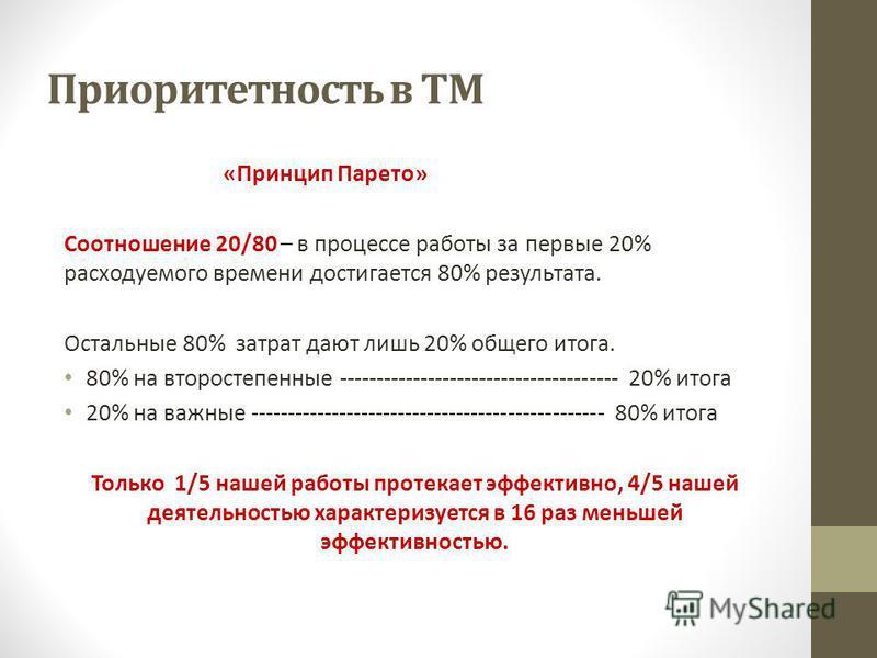 Приоритетность в ТМ «Принцип Парето» Соотношение 20/80 – в процессе работы за первые 20% расходуемого времени достигается 80% результата. Остальные 80% затрат дают лишь 20% общего итога. 80% на второстепенные -------------------------------------- 20