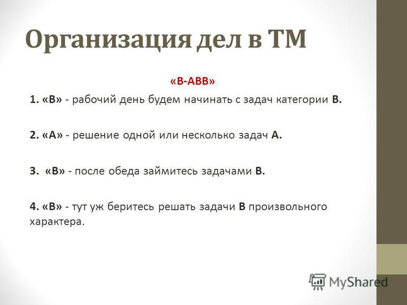 Организация дел в ТМ «В-АВВ» 1. «В» - рабочий день будем начинать с задач категории В. 2. «А» - решение одной или несколько задач А. 3. «В» - после обеда займитесь задачами В. 4. «В» - тут уж беритесь решать задачи В произвольного характера.