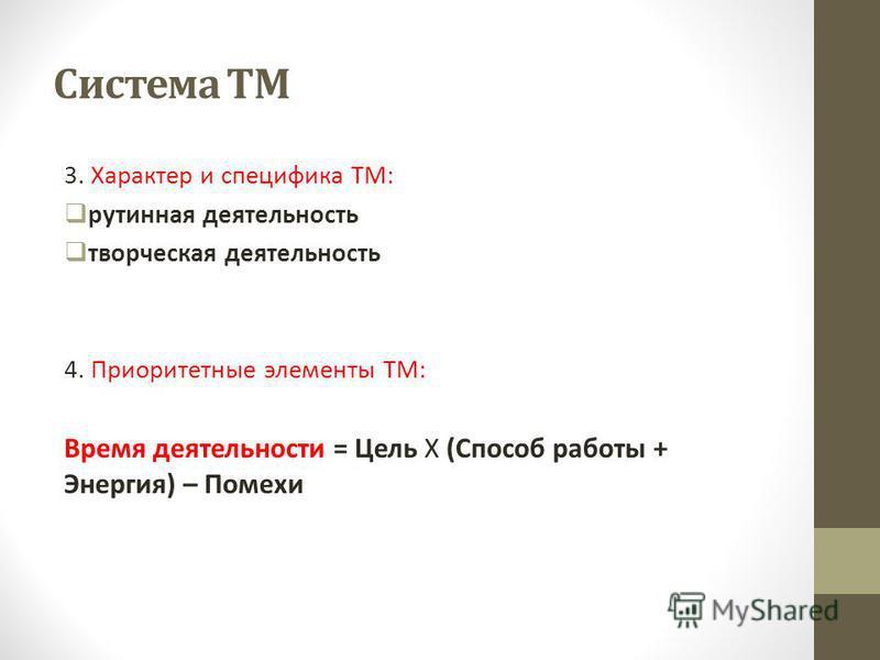 Система ТМ 3. Характер и специфика ТМ: рутинная деятельность творческая деятельность 4. Приоритетные элементы ТМ: Время деятельности = Цель Х (Способ работы + Энергия) – Помехи