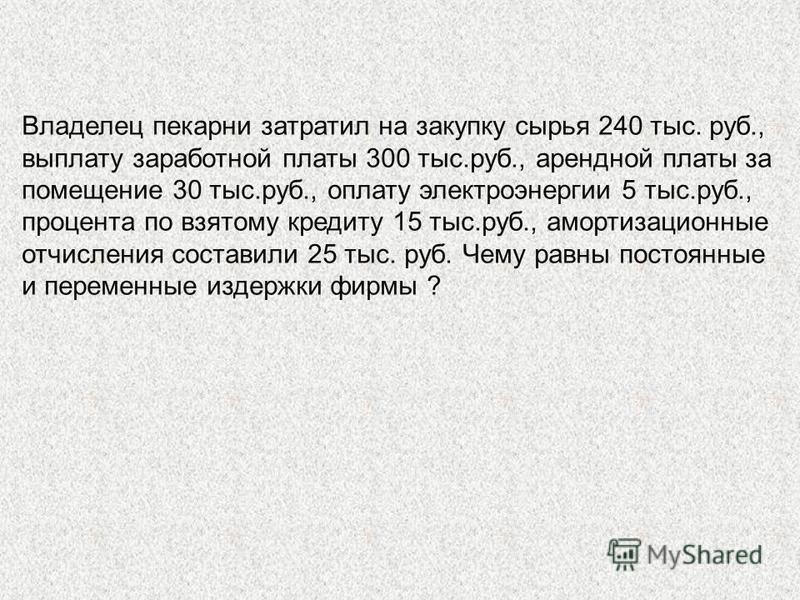 Владелец пекарни затратил на закупку сырья 240 тыс. руб., выплату заработной платы 300 тыс.руб., арендной платы за помещение 30 тыс.руб., оплату электроэнергии 5 тыс.руб., процента по взятому кредиту 15 тыс.руб., амортизационные отчисления составили