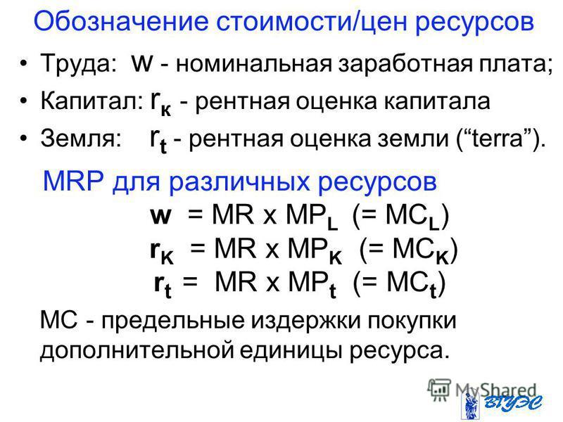 Обозначение стоимости/цен ресурсов Труда: w - номинальная заработная плата; Капитал: r к - рентная оценка капитала Земля: r t - рентная оценка земли (terra). MRP для различных ресурсов w = MR х MP L (= MС L ) r K = MR х МР K (= МС K ) r t = MR х MP t