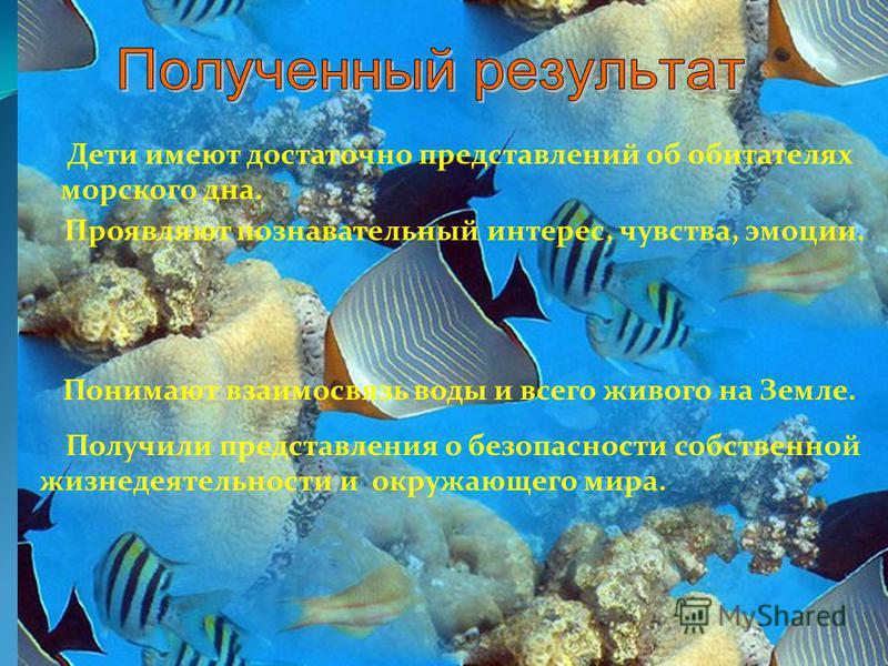 Дети имеют достаточно представлений об обитателях морского дна. Проявляют познавательный интерес, чувства, эмоции. Понимают взаимосвязь воды и всего живого на Земле. Получили представления о безопасности собственной жизнедеятельности и окружающего ми