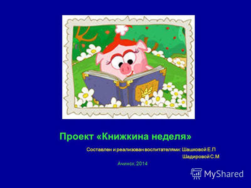 Проект «Книжкина неделя» Составлен и реализован воспитателями: Шашковой Е.П Шадировой С.М Ачинск, 2014