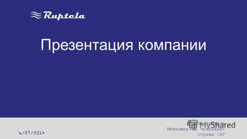 Презентация компании 6/27/2014 Максим Комаров Менеджер по продажам, страны СНГ