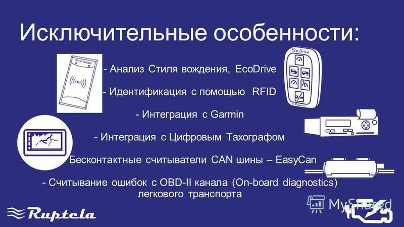 - Анализ Стиля вождения, EcoDrive - Идентификация с помощью RFID - Интеграция с Garmin - Интеграция с Цифровым Тахографом - Бесконтактные считыватели CAN шины – EasyCan - Считывание ошибок с OBD-II канала (On-board diagnostics) легкового транспорта И