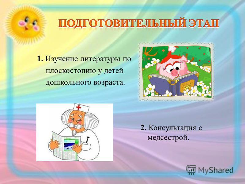 1. Изучение литературы по плоскостопию у детей дошкольного возраста. 2. Консультация с медсестрой.