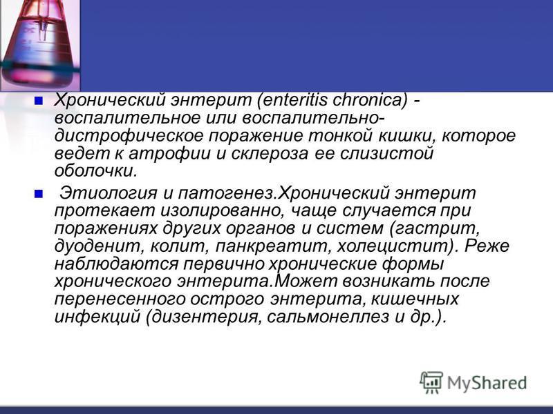 Хронический энтерит (enteritis chronica) - воспалительное или воспалительно- дистрофическое поражение тонкой кишки, которое ведет к атрофии и склероза ее слизистой оболочки. Этиология и патогенез.Хронический энтерит протекает изолированно, чаще случа