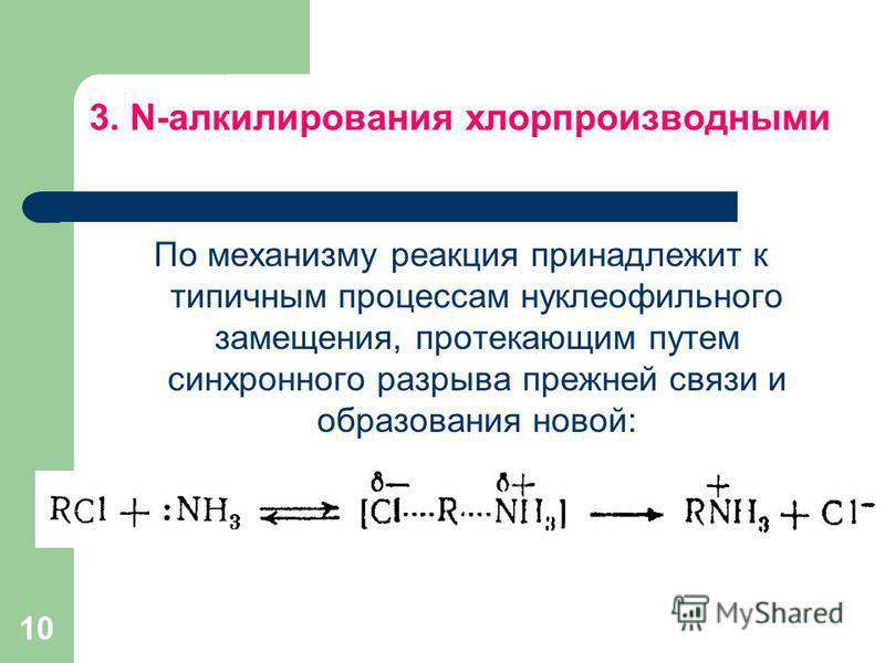 3. N-алкилирования хлорпроизводными По механизму реакция принадлежит к типичным процессам нуклеофильного замещения, протекающим путем синхронного разрыва прежней связи и образования новой: 10