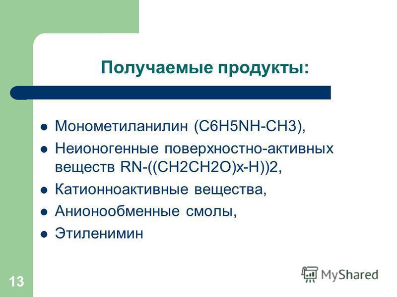 Получаемые продукты: Монометиланилин (C6H5NH-CH3), Неионогенные поверхностно-активных веществ RN-((CH2CH2O)х-Н))2, Катионноактивные вещества, Анионообменные смолы, Этиленимин 13