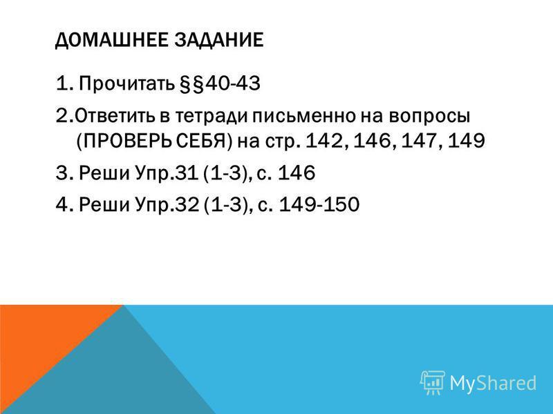 ДОМАШНЕЕ ЗАДАНИЕ 1. Прочитать §§40-43 2. Ответить в тетради письменно на вопросы (ПРОВЕРЬ СЕБЯ) на стр. 142, 146, 147, 149 3. Реши Упр.31 (1-3), с. 146 4. Реши Упр.32 (1-3), с. 149-150