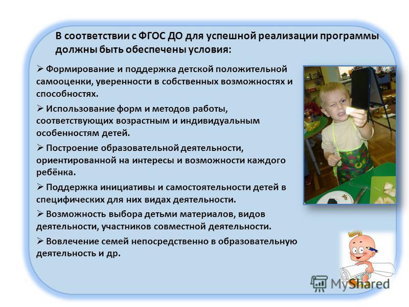 В соответствии с ФГОС ДО для успешной реализации программы должны быть обеспечены условия: Формирование и поддержка детской положительной самооценки, уверенности в собственных возможностях и способностях. Использование форм и методов работы, соответс