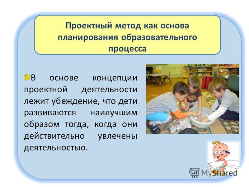 Проектный метод как основа планирования образовательного процесса В основе концепции проектной деятельности лежит убеждение, что дети развиваются наилучшим образом тогда, когда они действительно увлечены деятельностью.