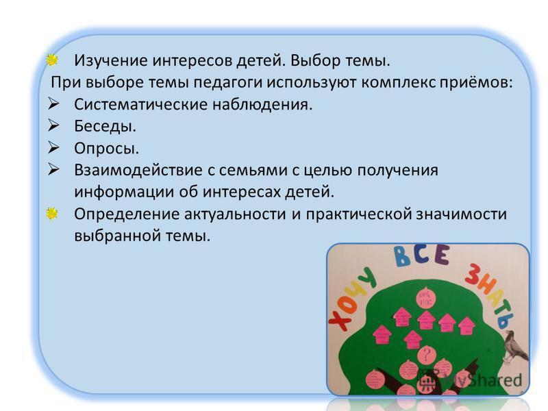 Изучение интересов детей. Выбор темы. При выборе темы педагоги используют комплекс приёмов: Систематические наблюдения. Беседы. Опросы. Взаимодействие с семьями с целью получения информации об интересах детей. Определение актуальности и практической