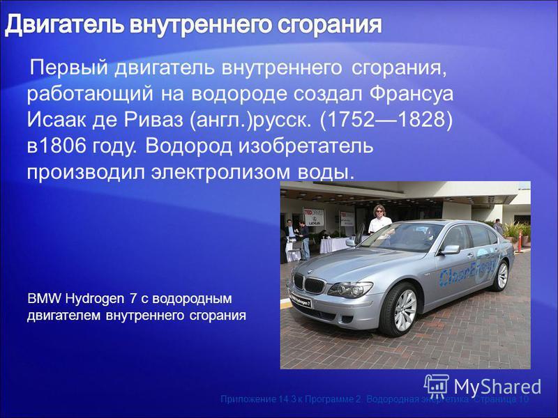 Первый двигатель внутреннего сгорания, работающий на водороде создал Франсуа Исаак де Риваз (англ.)русск. (17521828) в 1806 году. Водород изобретатель производил электролизом воды. BMW Hydrogen 7 с водородным двигателем внутреннего сгорания Приложени