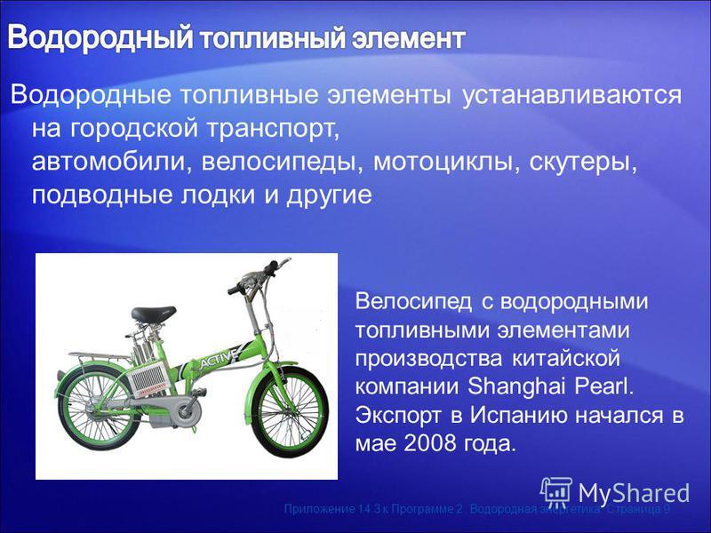Водородные топливные элементы устанавливаются на городской транспорт, автомобили, велосипеды, мотоциклы, скутеры, подводные лодки и другие Велосипед с водородными топливными элементами производства китайской компании Shanghai Pearl. Экспорт в Испанию