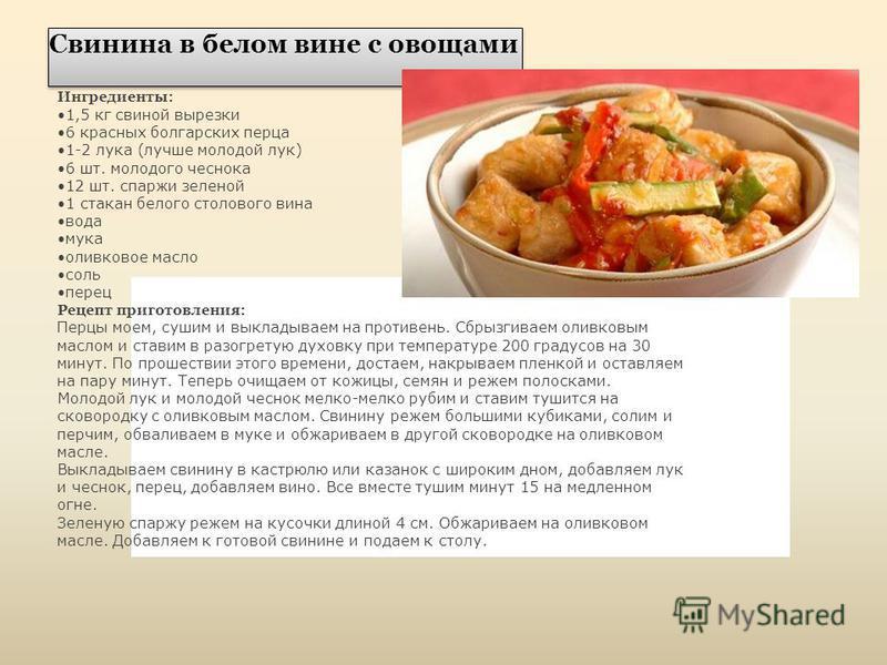 Свинина в белом вине с овощами Ингредиенты: 1,5 кг свиной вырезки 6 красных болгарских перца 1-2 лука (лучше молодой лук) 6 шт. молодого чеснока 12 шт. спаржи зеленой 1 стакан белого столового вина вода мука оливковое масло соль перец Рецепт приготов