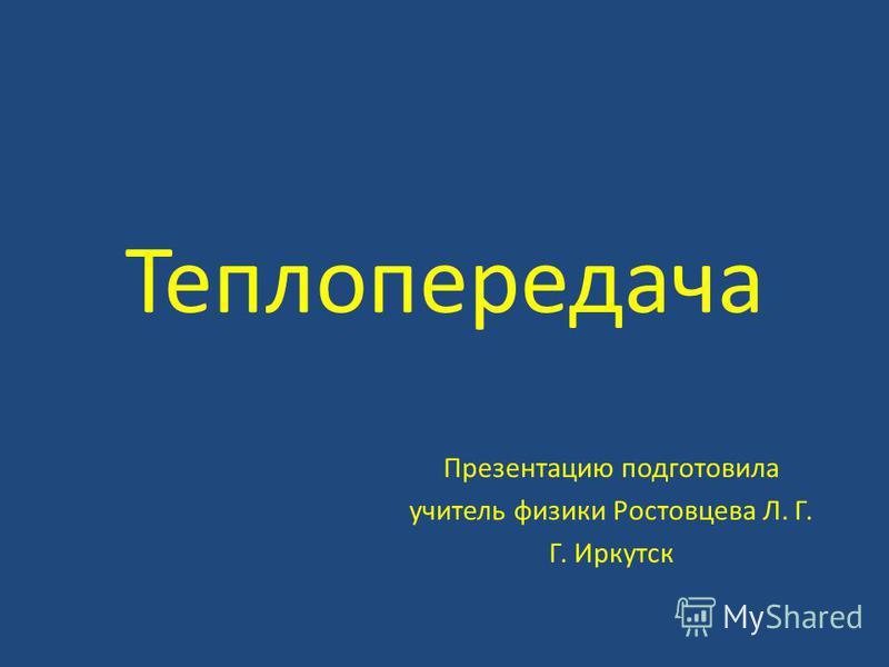 Теплопередача Презентацию подготовила учитель физики Ростовцева Л. Г. Г. Иркутск