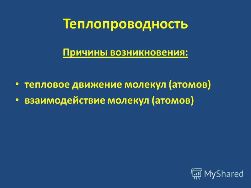 Теплопроводность Причины возникновения: тепловое движение молекул (атомов) взаимодействие молекул (атомов)